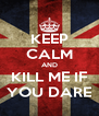 KEEP CALM AND KILL ME IF YOU DARE - Personalised Poster A4 size