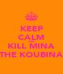 KEEP CALM AND KILL MINA THE KOUBINA - Personalised Poster A4 size
