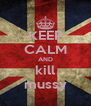 KEEP CALM AND kill mussy - Personalised Poster A4 size