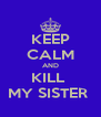 KEEP CALM AND KILL  MY SISTER  - Personalised Poster A4 size