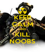 KEEP CALM AND KILL NOOBS - Personalised Poster A4 size