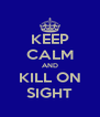 KEEP CALM AND KILL ON SIGHT - Personalised Poster A4 size
