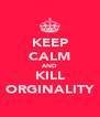 KEEP CALM AND KILL ORGINALITY - Personalised Poster A4 size