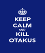 KEEP CALM AND KILL OTAKUS - Personalised Poster A4 size
