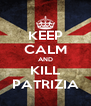 KEEP CALM AND KILL PATRIZIA - Personalised Poster A4 size