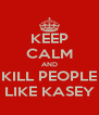 KEEP CALM AND KILL PEOPLE LIKE KASEY - Personalised Poster A4 size