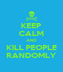 KEEP CALM AND KILL PEOPLE RANDOMLY - Personalised Poster A4 size