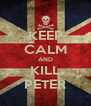 KEEP CALM AND KILL PETER - Personalised Poster A4 size