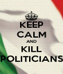 KEEP CALM AND KILL POLITICIANS - Personalised Poster A4 size