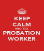 KEEP CALM AND KILL PROBATION WORKER - Personalised Poster A4 size