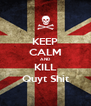 KEEP CALM AND KILL Quyt Shit - Personalised Poster A4 size