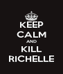 KEEP CALM AND KILL RICHELLE - Personalised Poster A4 size