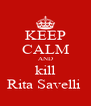 KEEP CALM AND kill Rita Savelli  - Personalised Poster A4 size
