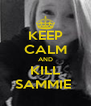 KEEP CALM AND KILL SAMMIE  - Personalised Poster A4 size