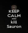 KEEP CALM AND kill Sauron - Personalised Poster A4 size