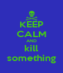 KEEP CALM AND kill something - Personalised Poster A4 size