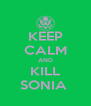 KEEP CALM AND KILL SONIA  - Personalised Poster A4 size