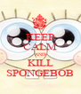 KEEP CALM AND KILL SPONGEBOB - Personalised Poster A4 size