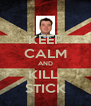 KEEP CALM AND KILL  STICK - Personalised Poster A4 size