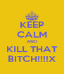 KEEP CALM AND KILL THAT BITCH!!!!X - Personalised Poster A4 size