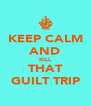 KEEP CALM AND KILL THAT GUILT TRIP - Personalised Poster A4 size