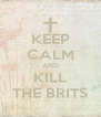 KEEP CALM AND KILL THE BRITS - Personalised Poster A4 size