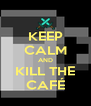 KEEP CALM AND KILL THE CAFÉ - Personalised Poster A4 size
