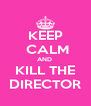 KEEP  CALM AND  KILL THE DIRECTOR - Personalised Poster A4 size