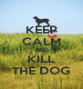 KEEP CALM AND KILL THE DOG - Personalised Poster A4 size