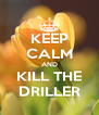 KEEP CALM AND KILL THE DRILLER - Personalised Poster A4 size
