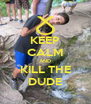 KEEP CALM AND KILL THE DUDE - Personalised Poster A4 size