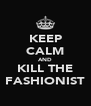 KEEP CALM AND KILL THE FASHIONIST - Personalised Poster A4 size