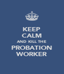 KEEP CALM AND KILL THE PROBATION WORKER - Personalised Poster A4 size
