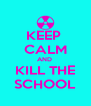KEEP  CALM AND  KILL THE SCHOOL - Personalised Poster A4 size