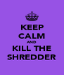 KEEP CALM AND KILL THE SHREDDER - Personalised Poster A4 size