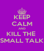 KEEP CALM AND KILL THE  SMALL TALK - Personalised Poster A4 size