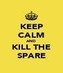 KEEP CALM AND KILL THE SPARE - Personalised Poster A4 size