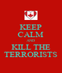 KEEP CALM AND KILL THE TERRORISTS - Personalised Poster A4 size