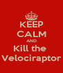 KEEP CALM AND Kill the  Velociraptor - Personalised Poster A4 size