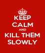 KEEP CALM AND KILL THEM SLOWLY - Personalised Poster A4 size