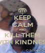 KEEP CALM AND KILL THEM WITH KINDNESS - Personalised Poster A4 size