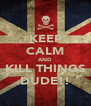 KEEP CALM AND KILL THINGS DUDE!! - Personalised Poster A4 size