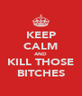 KEEP CALM AND KILL THOSE BITCHES - Personalised Poster A4 size