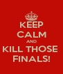 KEEP CALM AND KILL THOSE  FINALS! - Personalised Poster A4 size