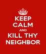 KEEP CALM AND KILL THY NEIGHBOR - Personalised Poster A4 size