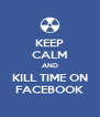 KEEP CALM AND KILL TIME ON FACEBOOK - Personalised Poster A4 size