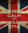 KEEP CALM AND KILL TITTA - Personalised Poster A4 size