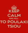 KEEP CALM AND KILL  TO POULAKI TSIOU - Personalised Poster A4 size