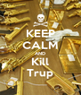 KEEP CALM AND Kill Trup - Personalised Poster A4 size