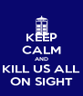 KEEP CALM AND KILL US ALL ON SIGHT - Personalised Poster A4 size